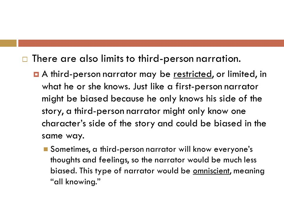  There are also limits to third-person narration.  A third-person narrator may be restricted, or limited, in what he or she knows. Just like a first