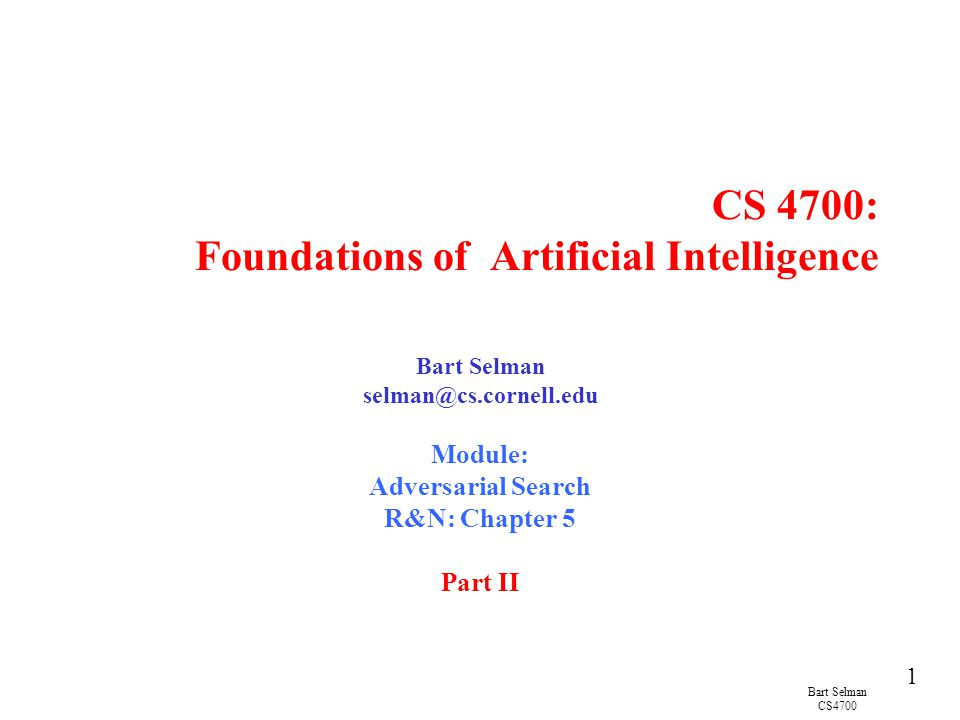 Bart Selman CS4700 1 CS 4700: Foundations of Artificial Intelligence Bart Selman selman@cs.cornell.edu Module: Adversarial Search R&N: Chapter 5 Part II