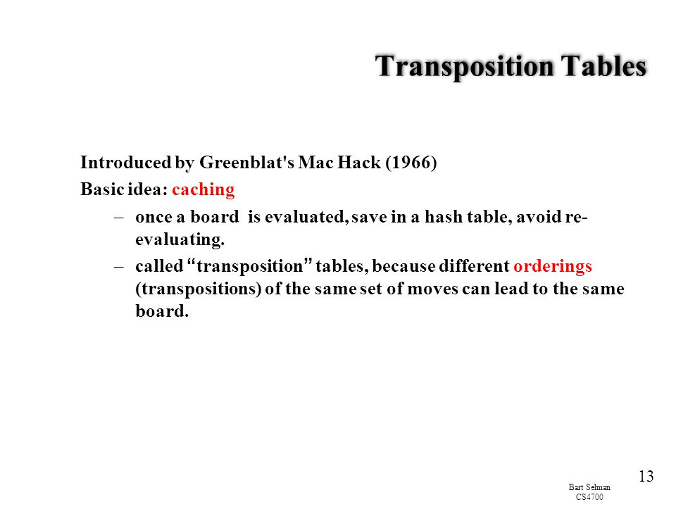Bart Selman CS4700 13 Transposition Tables Introduced by Greenblat s Mac Hack (1966) Basic idea: caching –once a board is evaluated, save in a hash table, avoid re- evaluating.