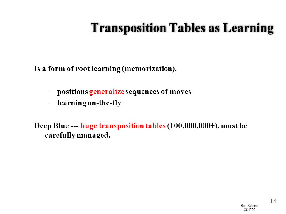 Bart Selman CS4700 14 Transposition Tables as Learning Is a form of root learning (memorization). –positions generalize sequences of moves –learning o