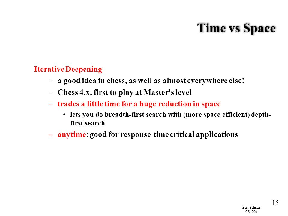 Bart Selman CS4700 15 Time vs Space Iterative Deepening –a good idea in chess, as well as almost everywhere else.