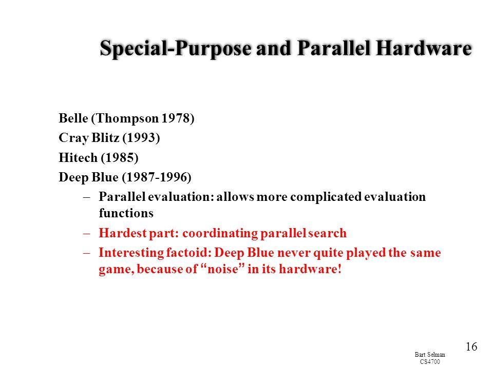 Bart Selman CS4700 16 Special-Purpose and Parallel Hardware Belle (Thompson 1978) Cray Blitz (1993) Hitech (1985) Deep Blue (1987-1996) –Parallel eval