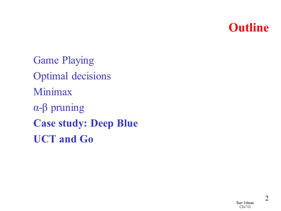 Bart Selman CS4700 2 Outline Game Playing Optimal decisions Minimax α-β pruning Case study: Deep Blue UCT and Go