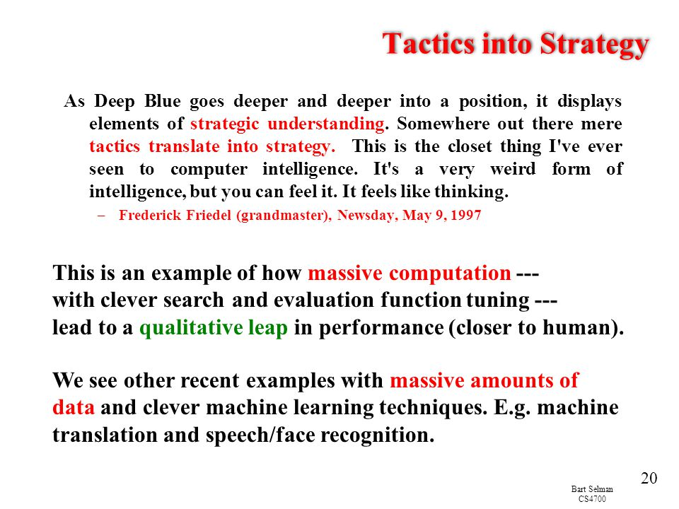 Bart Selman CS4700 20 Tactics into Strategy As Deep Blue goes deeper and deeper into a position, it displays elements of strategic understanding.