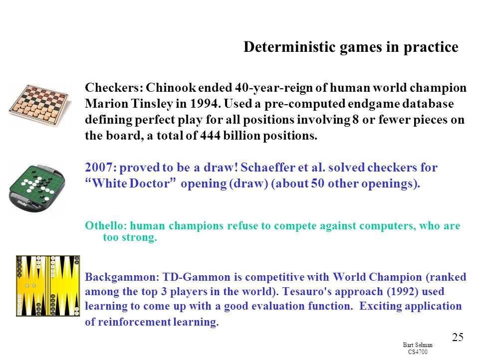 Bart Selman CS4700 25 Deterministic games in practice Checkers: Chinook ended 40-year-reign of human world champion Marion Tinsley in 1994.