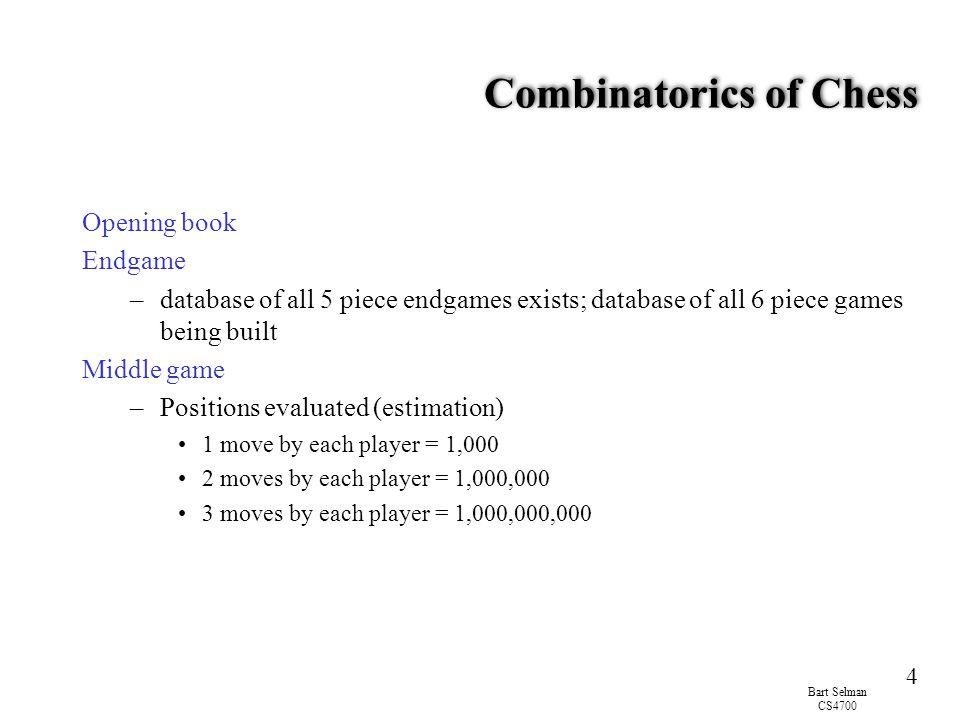 Bart Selman CS4700 4 Combinatorics of Chess Opening book Endgame –database of all 5 piece endgames exists; database of all 6 piece games being built M