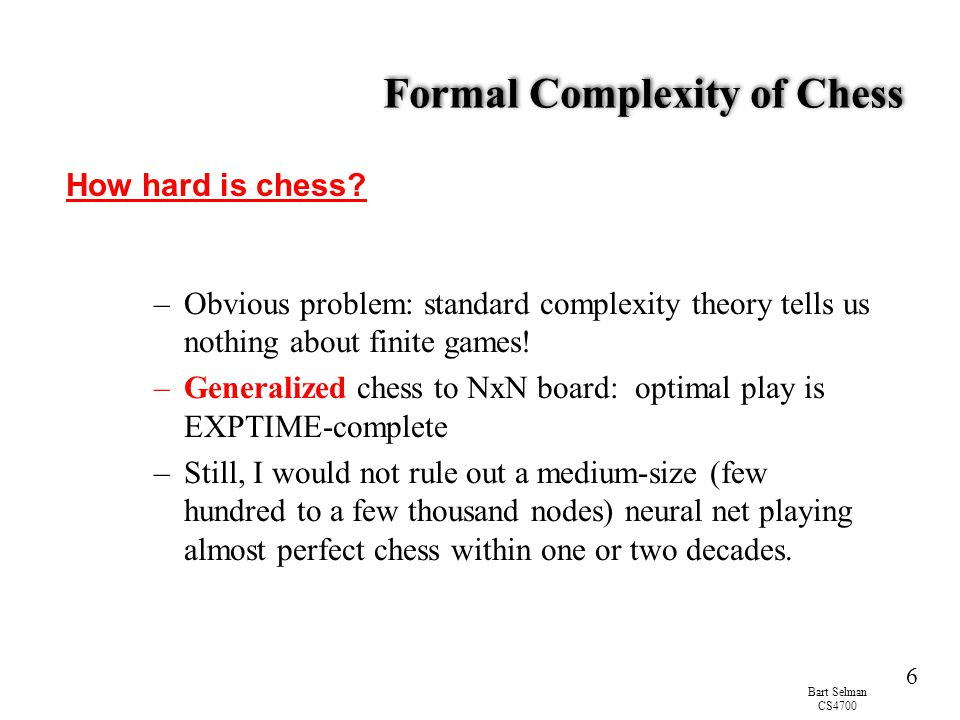 Bart Selman CS4700 6 Formal Complexity of Chess –Obvious problem: standard complexity theory tells us nothing about finite games.