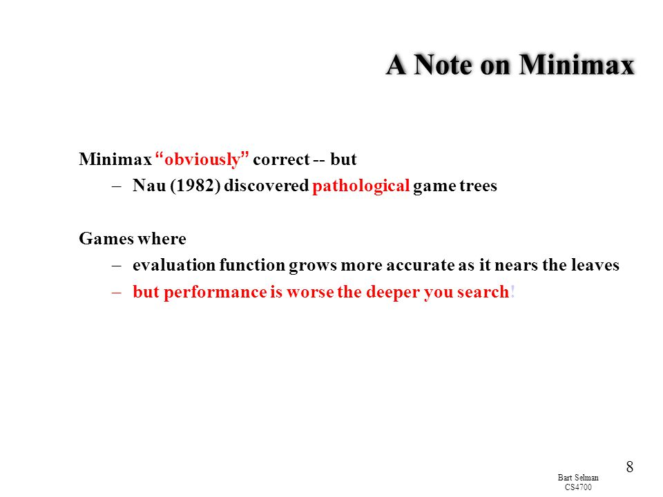 """Bart Selman CS4700 8 A Note on Minimax Minimax """" obviously """" correct -- but –Nau (1982) discovered pathological game trees Games where –evaluation fun"""