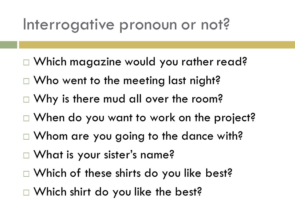 Interrogative pronoun or not?  Which magazine would you rather read?  Who went to the meeting last night?  Why is there mud all over the room?  Wh