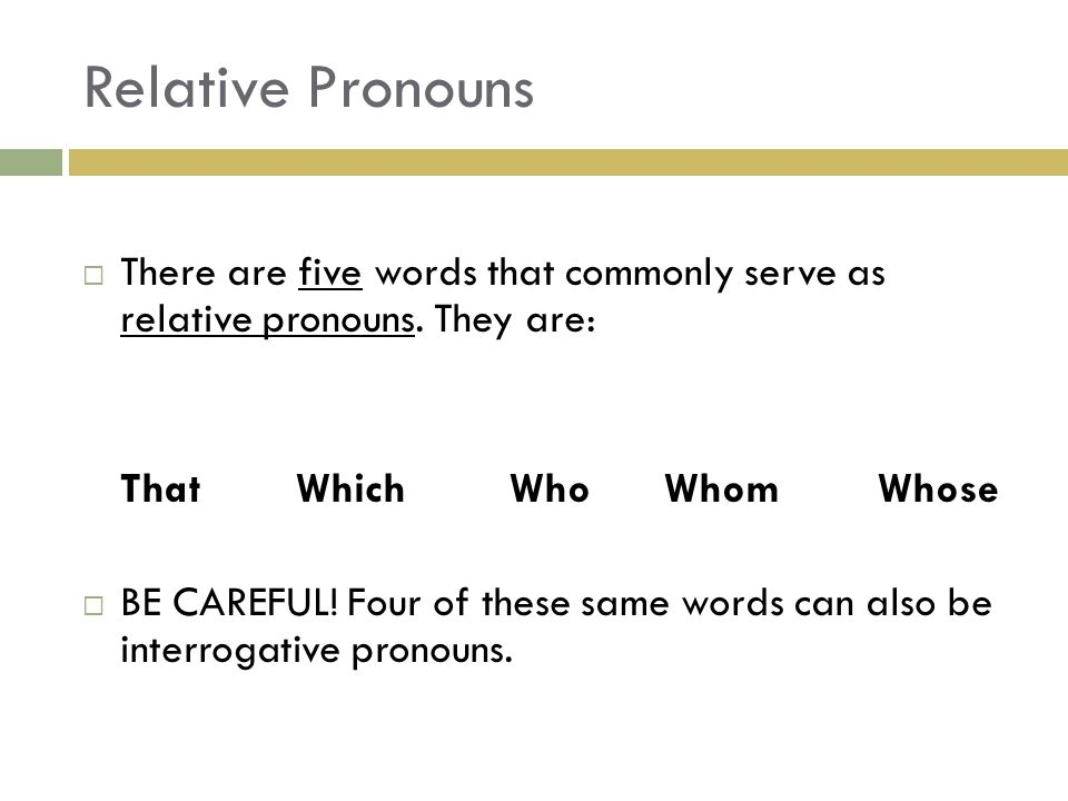 Relative Pronouns  There are five words that commonly serve as relative pronouns. They are: ThatWhichWho Whom Whose  BE CAREFUL! Four of these same