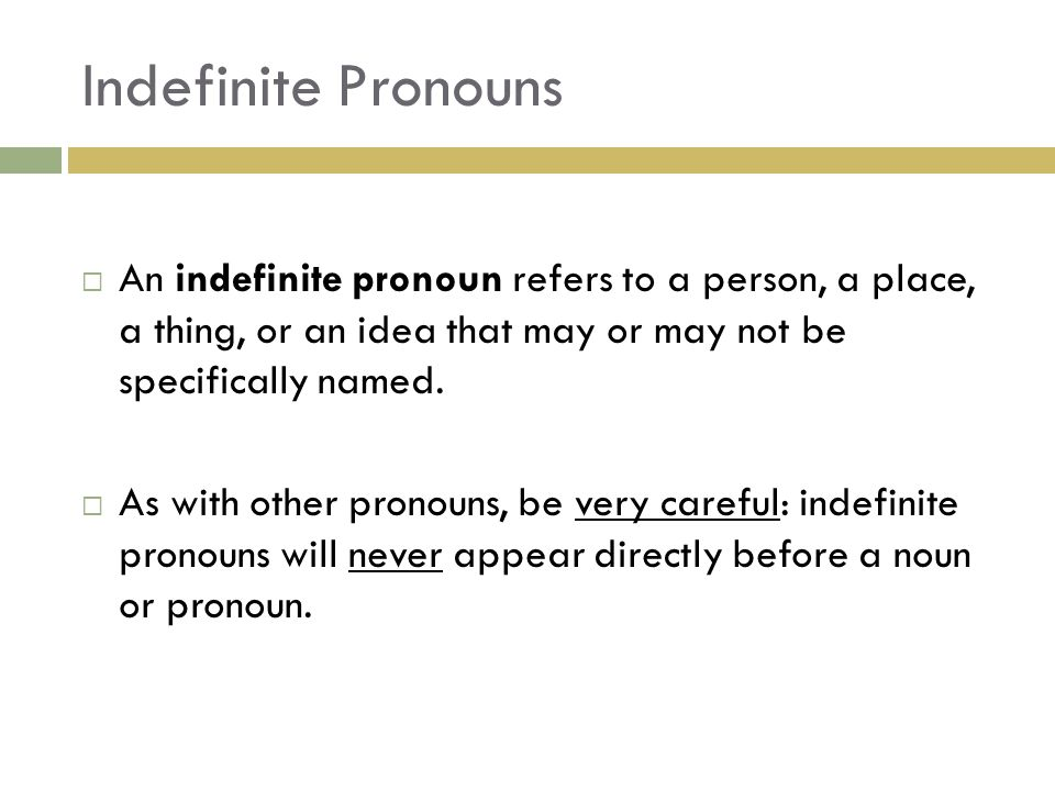 Indefinite Pronouns  An indefinite pronoun refers to a person, a place, a thing, or an idea that may or may not be specifically named.  As with othe