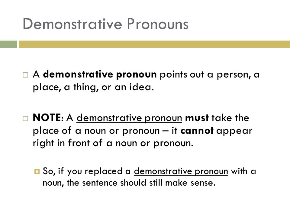 Demonstrative Pronouns  A demonstrative pronoun points out a person, a place, a thing, or an idea.  NOTE: A demonstrative pronoun must take the plac