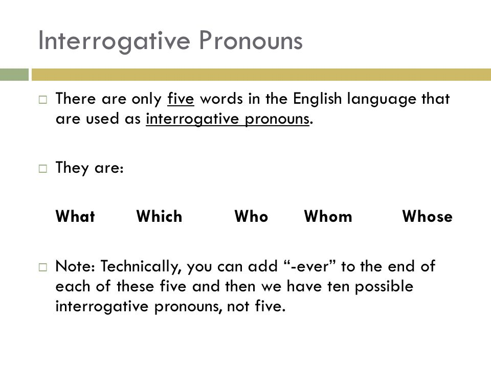 Interrogative Pronouns  There are only five words in the English language that are used as interrogative pronouns.  They are: WhatWhichWho Whom Whos