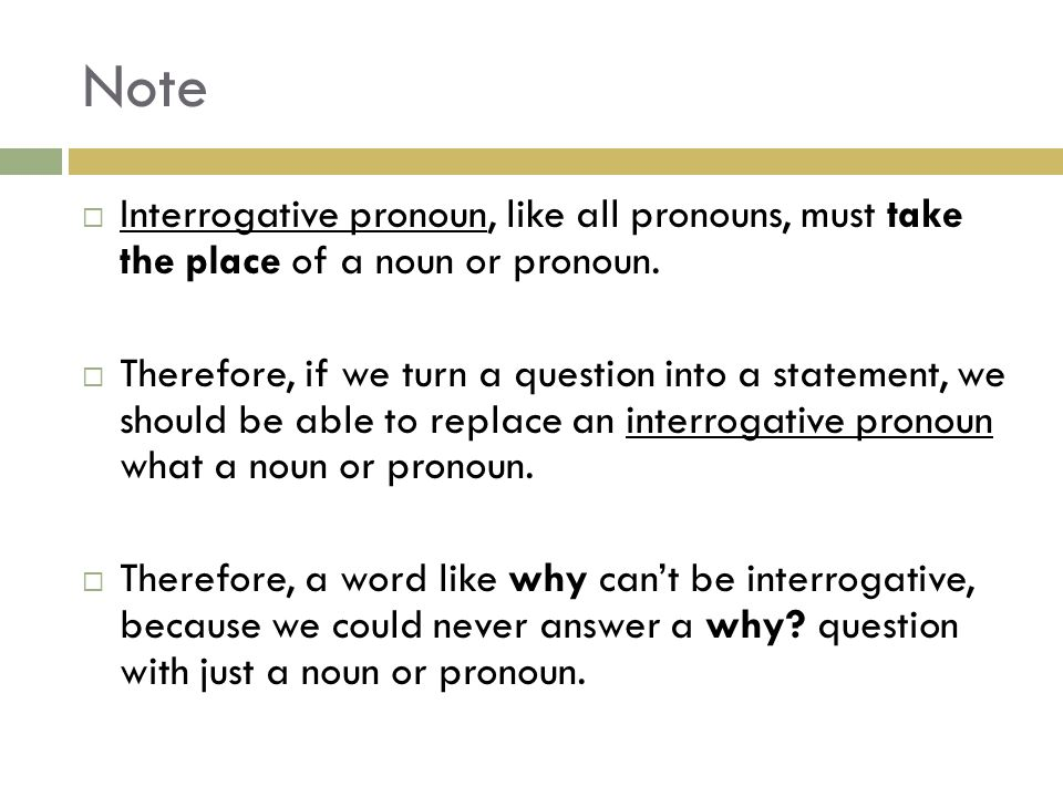 Note  Interrogative pronoun, like all pronouns, must take the place of a noun or pronoun.  Therefore, if we turn a question into a statement, we sho