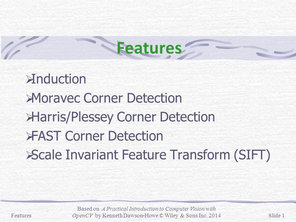 Features  Induction  Moravec Corner Detection  Harris/Plessey Corner Detection  FAST Corner Detection  Scale Invariant Feature Transform (SIFT) F