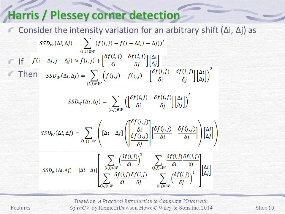Harris / Plessey corner detection Consider the intensity variation for an arbitrary shift (Δi, Δj) as If Then Features Based on A Practical Introducti