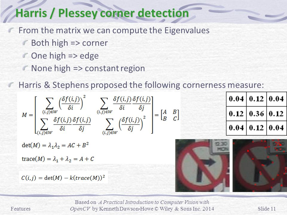 Harris / Plessey corner detection From the matrix we can compute the Eigenvalues Both high => corner One high => edge None high => constant region Har