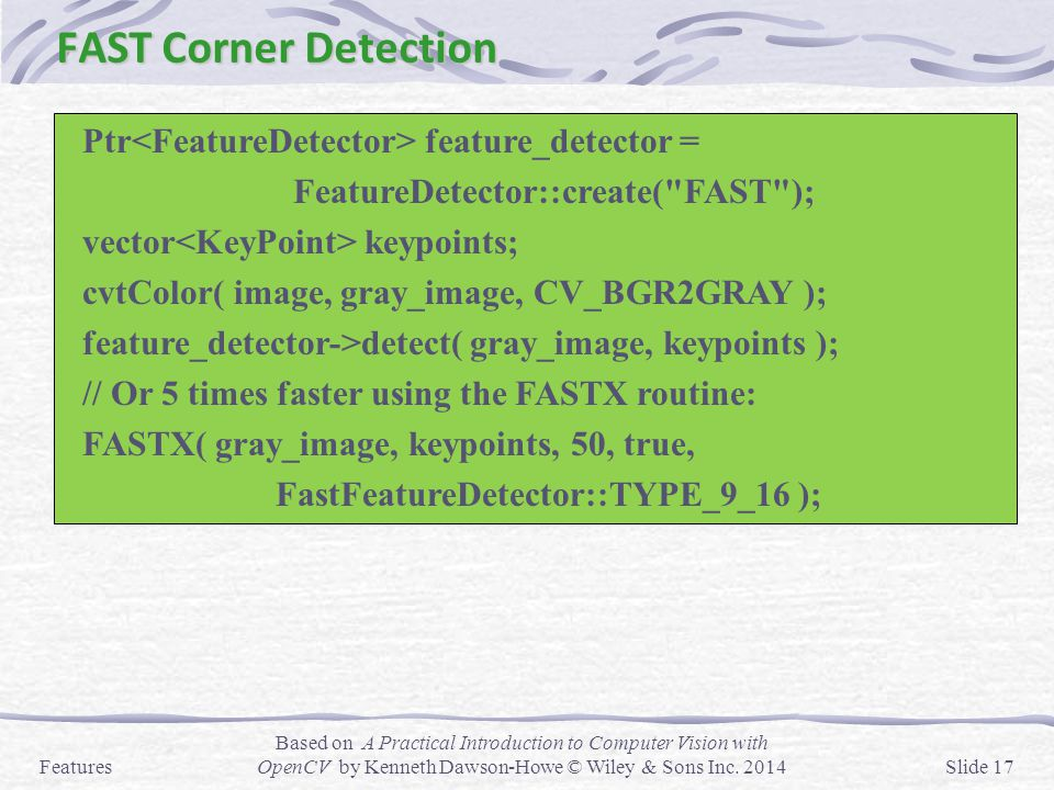 FAST Corner Detection Features Based on A Practical Introduction to Computer Vision with OpenCV by Kenneth Dawson-Howe © Wiley & Sons Inc. 2014Slide 1