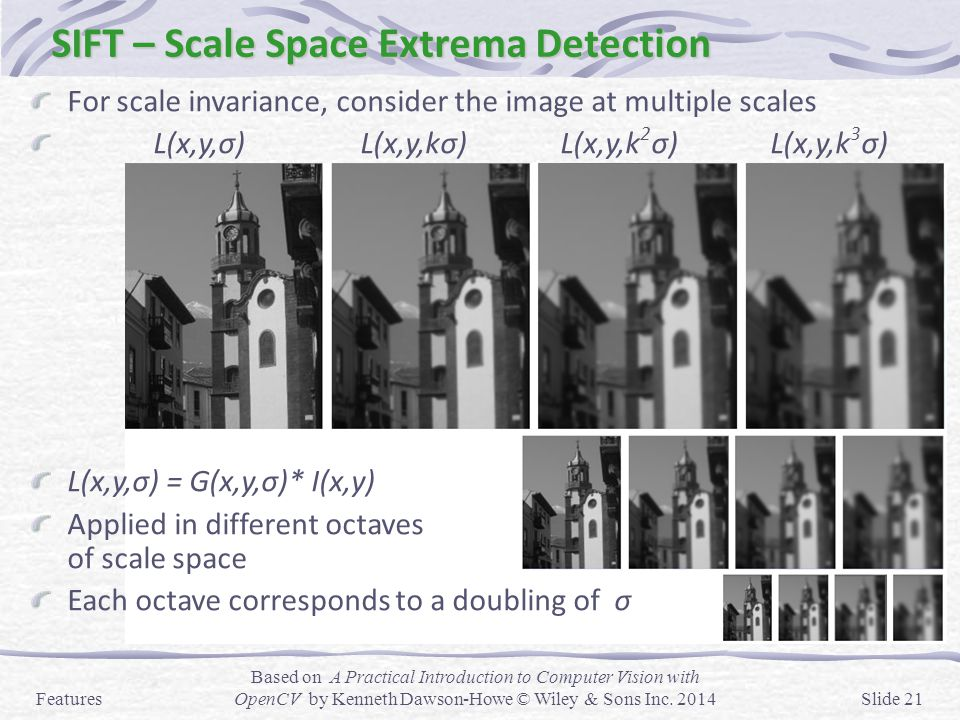 SIFT – Scale Space Extrema Detection For scale invariance, consider the image at multiple scales L(x,y,σ) L(x,y,kσ) L(x,y,k 2 σ) L(x,y,k 3 σ) L(x,y,σ)