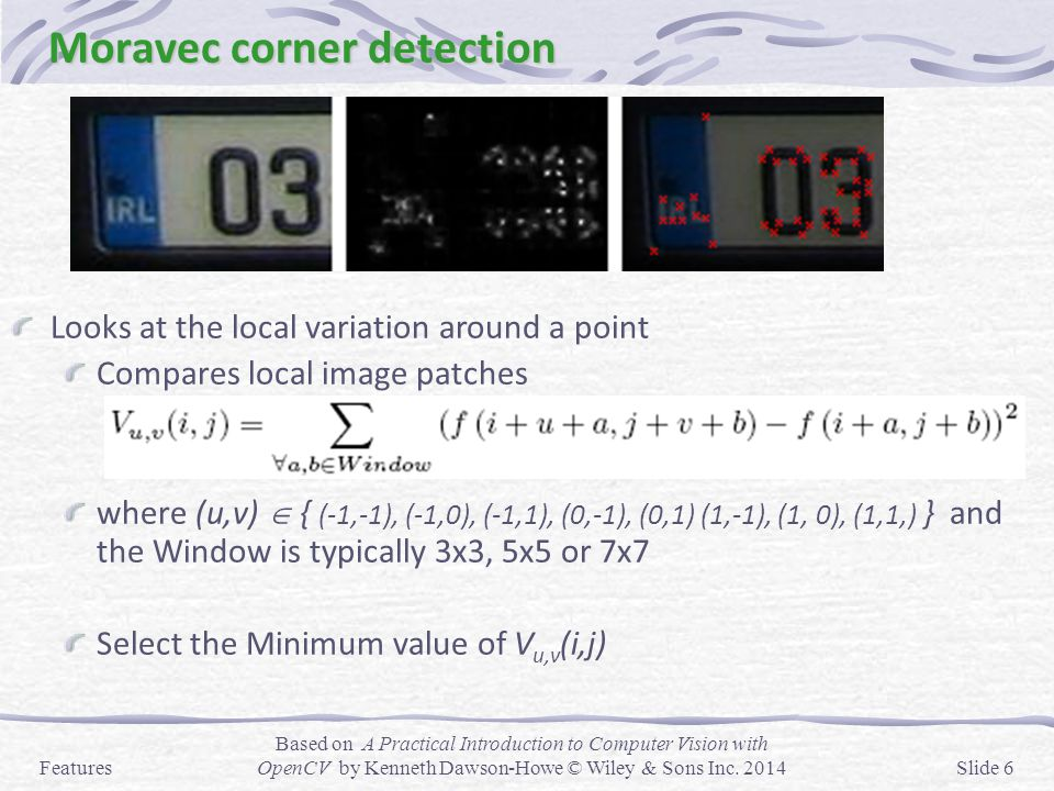Moravec corner detection Looks at the local variation around a point Compares local image patches where (u,v)  { (-1,-1), (-1,0), (-1,1), (0,-1), (0,