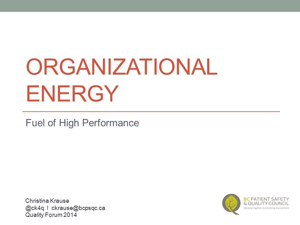 ORGANIZATIONAL ENERGY Fuel of High Performance Christina Krause @ck4q I ckrause@bcpsqc.ca Quality Forum 2014