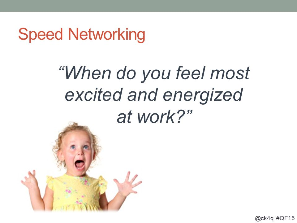 @ck4q #QF15 Speed Networking When do you feel most excited and energized at work?