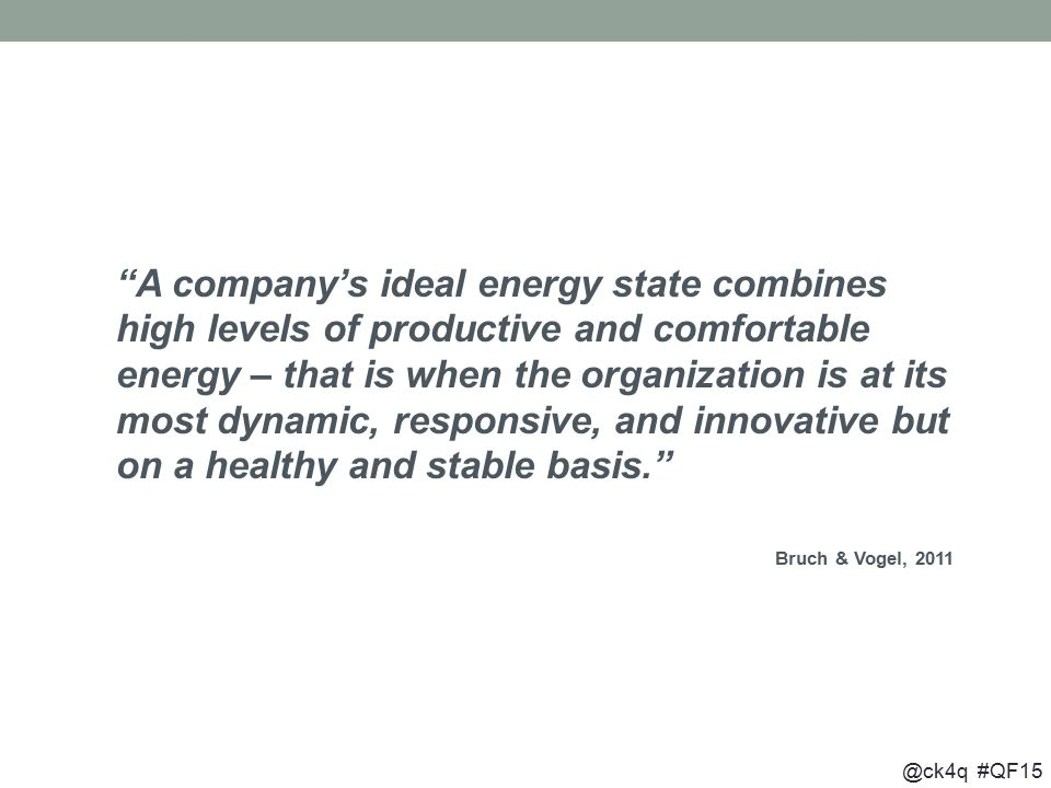 @ck4q #QF15 A company's ideal energy state combines high levels of productive and comfortable energy – that is when the organization is at its most dynamic, responsive, and innovative but on a healthy and stable basis. Bruch & Vogel, 2011