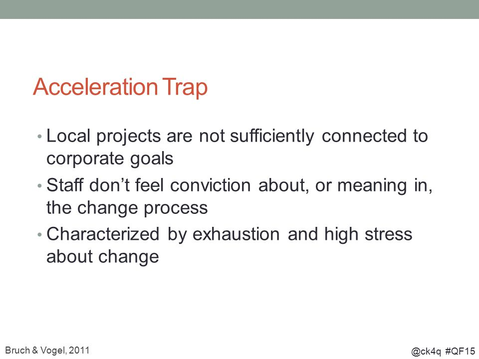 @ck4q #QF15 Acceleration Trap Local projects are not sufficiently connected to corporate goals Staff don't feel conviction about, or meaning in, the change process Characterized by exhaustion and high stress about change Bruch & Vogel, 2011