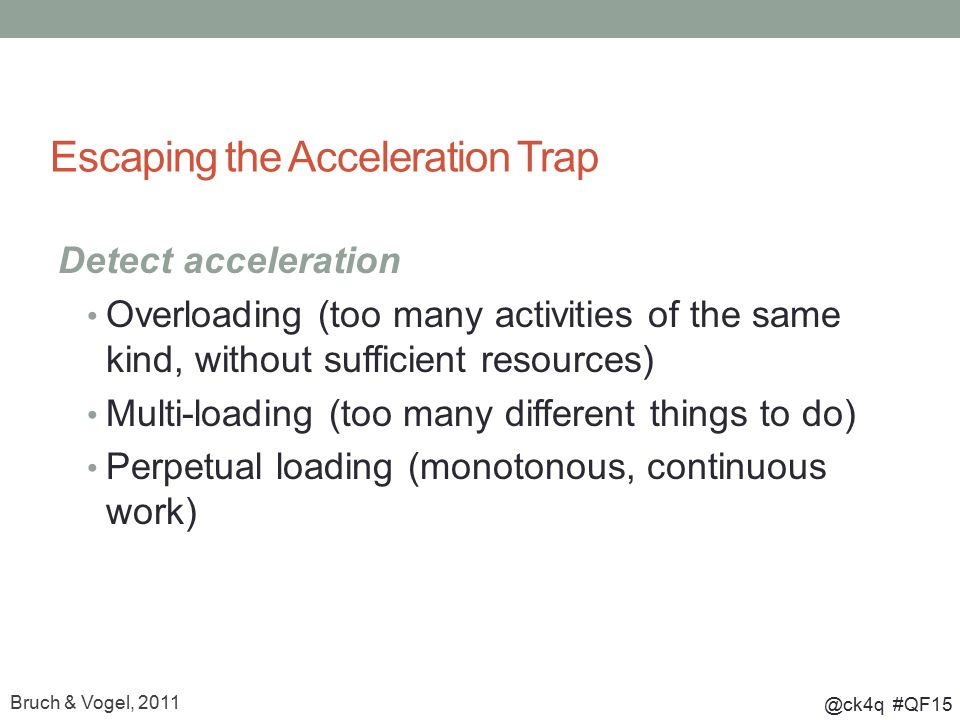 @ck4q #QF15 Escaping the Acceleration Trap Detect acceleration Overloading (too many activities of the same kind, without sufficient resources) Multi-