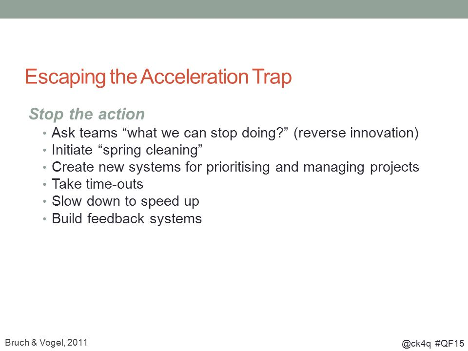 @ck4q #QF15 Escaping the Acceleration Trap Stop the action Ask teams what we can stop doing (reverse innovation) Initiate spring cleaning Create new systems for prioritising and managing projects Take time-outs Slow down to speed up Build feedback systems Bruch & Vogel, 2011