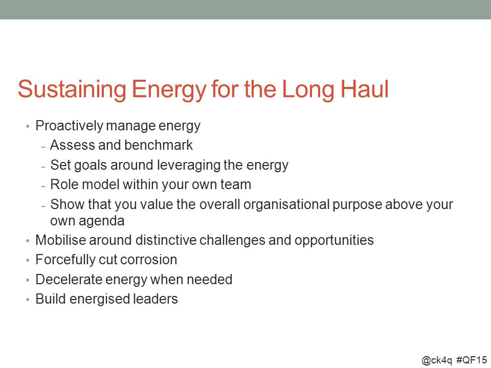 @ck4q #QF15 Sustaining Energy for the Long Haul Proactively manage energy – Assess and benchmark – Set goals around leveraging the energy – Role model