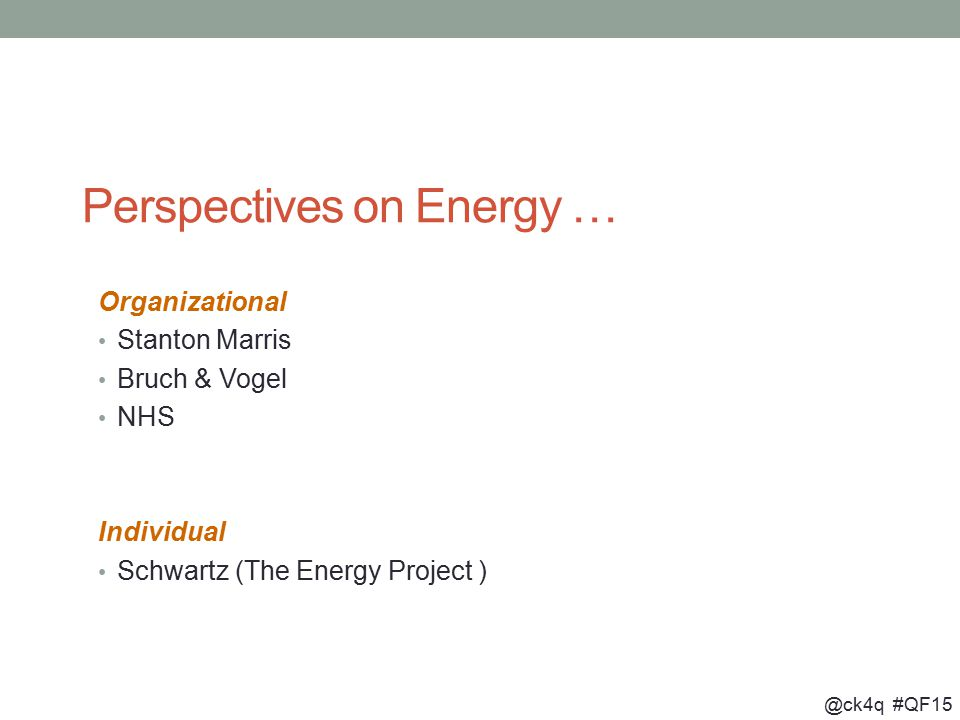 @ck4q #QF15 Perspectives on Energy … Organizational Stanton Marris Bruch & Vogel NHS Individual Schwartz (The Energy Project )