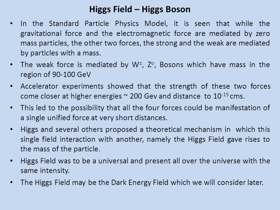 Higgs Field – Higgs Boson In the Standard Particle Physics Model, it is seen that while the gravitational force and the electromagnetic force are medi