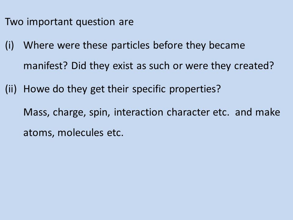 Two important question are (i)Where were these particles before they became manifest? Did they exist as such or were they created? (ii)Howe do they ge