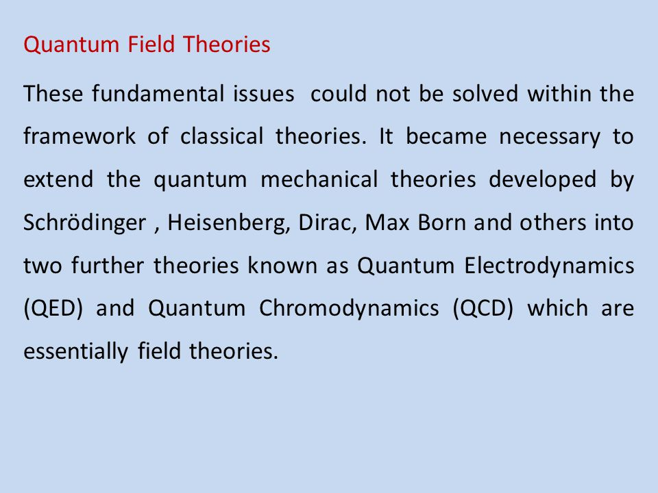 Quantum Field Theories These fundamental issues could not be solved within the framework of classical theories. It became necessary to extend the quan