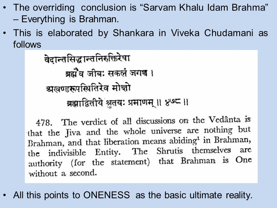 "The overriding conclusion is ""Sarvam Khalu Idam Brahma"" – Everything is Brahman. This is elaborated by Shankara in Viveka Chudamani as follows All thi"