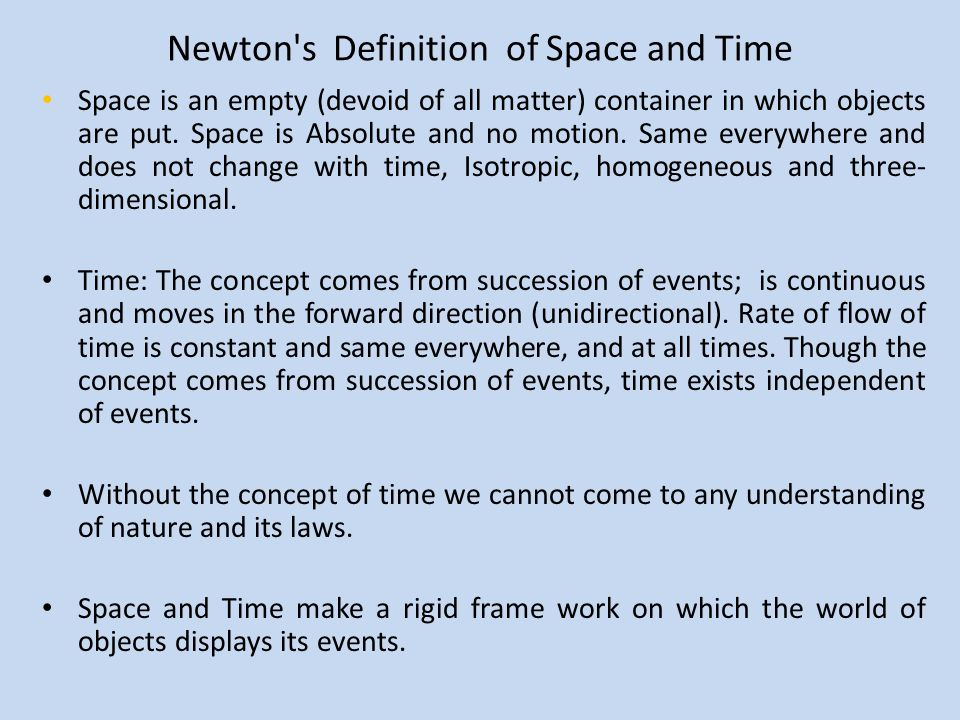 Newton's Definition of Space and Time Space is an empty (devoid of all matter) container in which objects are put. Space is Absolute and no motion. Sa