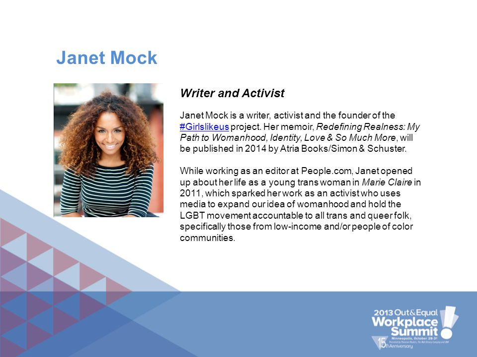 Janet Mock is a writer, activist and the founder of the #Girlslikeus project. Her memoir, Redefining Realness: My Path to Womanhood, Identity, Love &