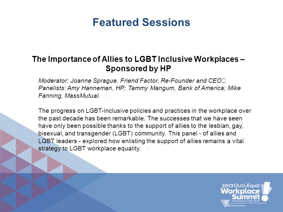 Featured Sessions The Importance of Allies to LGBT Inclusive Workplaces – Sponsored by HP Moderator: Joanne Sprague, Friend Factor, Re-Founder and CEO