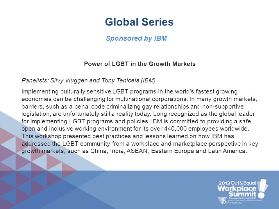 Global Series Power of LGBT in the Growth Markets Panelists: Silvy Vluggen and Tony Tenicela (IBM). Implementing culturally sensitive LGBT programs in