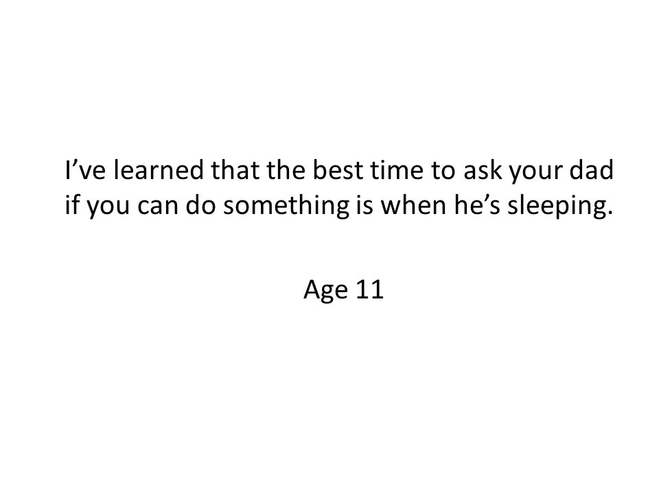 I've learned that the best time to ask your dad if you can do something is when he's sleeping.