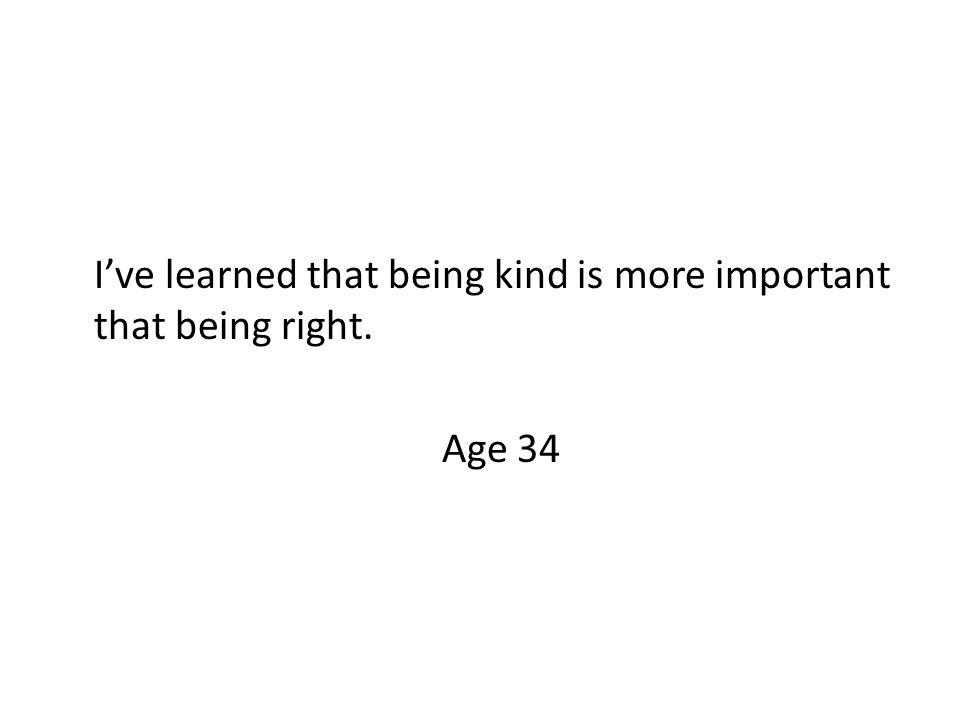 I've learned that being kind is more important that being right. Age 34