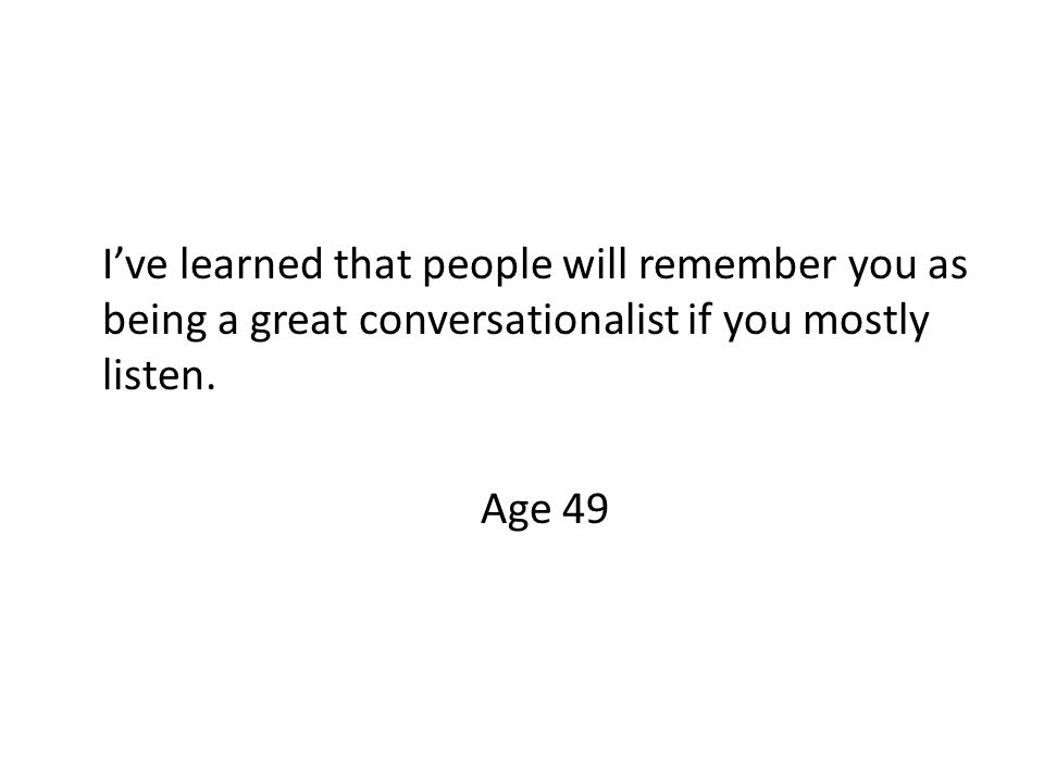 I've learned that people will remember you as being a great conversationalist if you mostly listen.