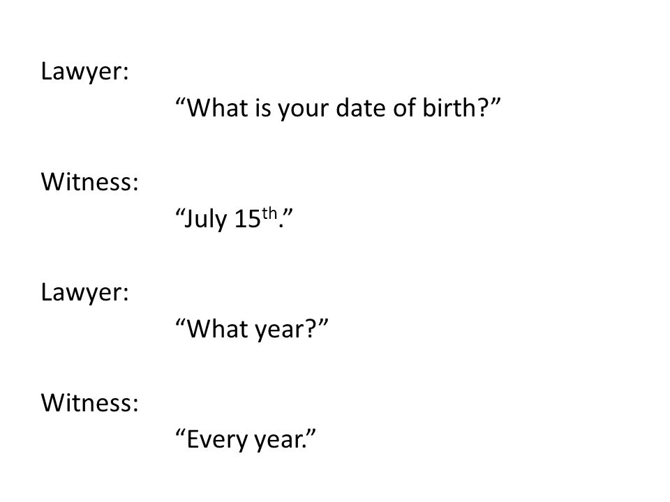 Lawyer: What is your date of birth? Witness: July 15 th. Lawyer: What year? Witness: Every year.