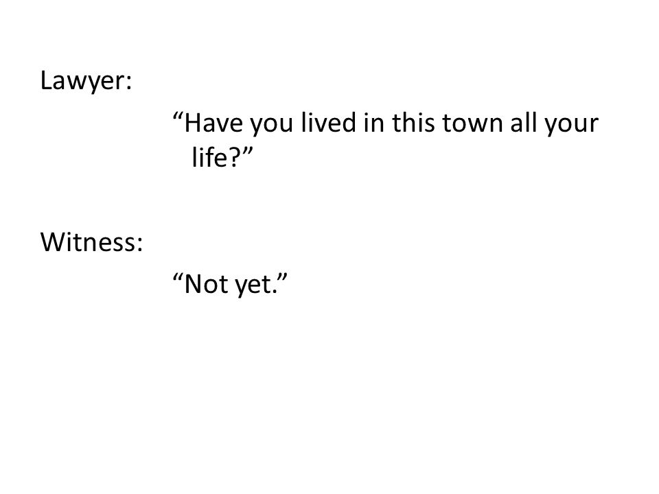 Lawyer: Have you lived in this town all your life? Witness: Not yet.