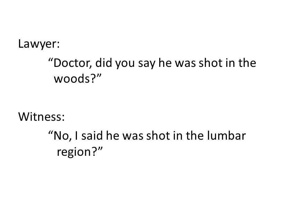 Lawyer: Doctor, did you say he was shot in the woods? Witness: No, I said he was shot in the lumbar region?