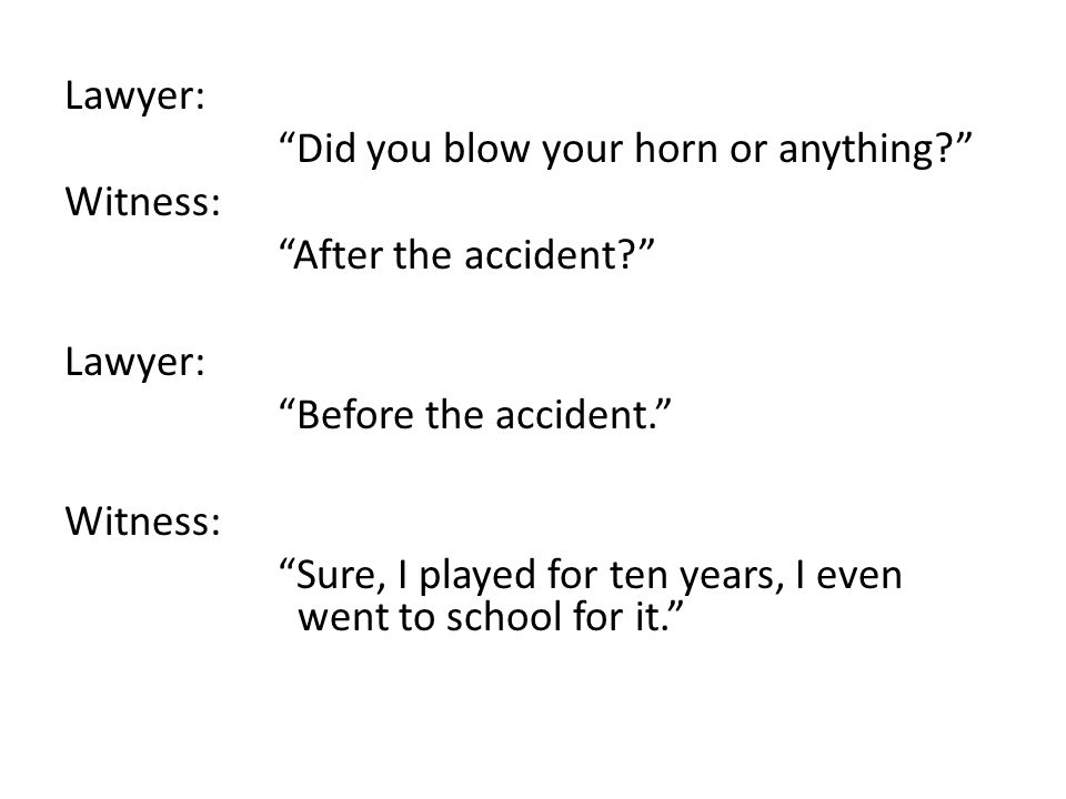 Lawyer: Did you blow your horn or anything? Witness: After the accident? Lawyer: Before the accident. Witness: Sure, I played for ten years, I even went to school for it.