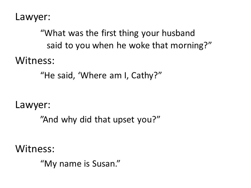 Lawyer: What was the first thing your husband said to you when he woke that morning? Witness: He said, 'Where am I, Cathy? Lawyer: And why did that upset you? Witness: My name is Susan.