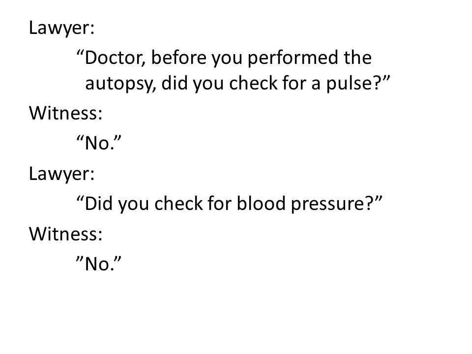 Lawyer: Doctor, before you performed the autopsy, did you check for a pulse? Witness: No. Lawyer: Did you check for blood pressure? Witness: No.