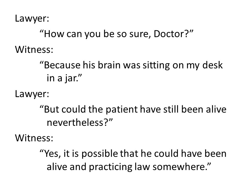 Lawyer: How can you be so sure, Doctor? Witness: Because his brain was sitting on my desk in a jar. Lawyer: But could the patient have still been alive nevertheless? Witness: Yes, it is possible that he could have been alive and practicing law somewhere.